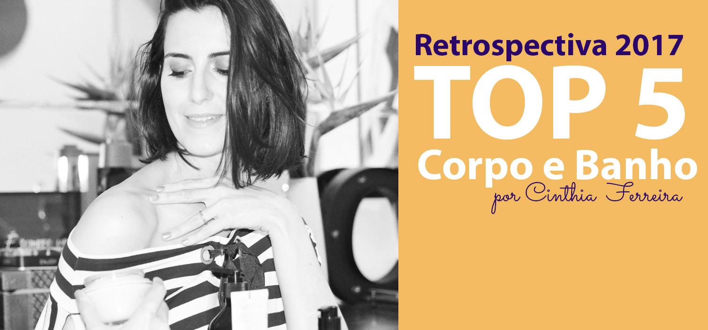 Retrospectiva 2017 | Top 5 produtos para corpo e banho